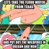 patrick star - Lets take the flood water from Texas,  And put out the wildfires in Oregon and Mon