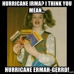 Ermahgerd Girl - Hurricane irma? I think you mean... Hurricane ERMAH-Gerrd!