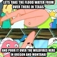 patrick star - Lets take the flood water from over there in Texas,  And pour it over the wildfires here in Oregon and Montana!