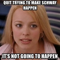 mean girls - Quit trying to make schway happen It's not going to happen