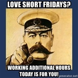 your country needs you - Love short Fridays? Working additional hours today is for you!