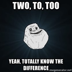 Forever Alone - Two, to, too yeah, totally know the difference