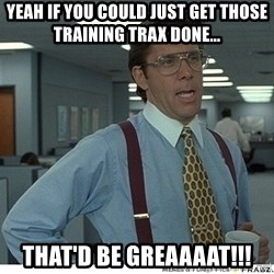 Yeah If You Could Just - Yeah if you could just get those training trax done... That'd be greaaaat!!!