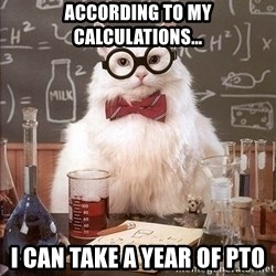 Chemistry Cat - According to my calculations… I can take a year of PTO
