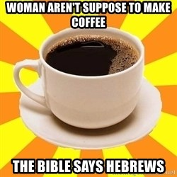 Cup of coffee - woman aren't suppose to make coffee the bible says hebrews