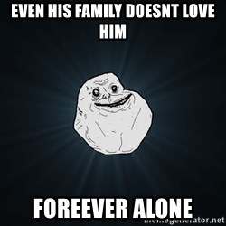 Forever Alone - Even his family doesnt love him Foreever alone