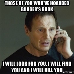 taken meme - Those of you who've hoarded burger's book i will look for you, i will find you and i will kill you