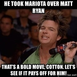 Bold Move Cotton - HE TOOK MARIOTA OVER MATT RYAN THAT'S A BOLD MOVE, COTTON. LET'S SEE IF IT PAYS OFF FOR HIM!