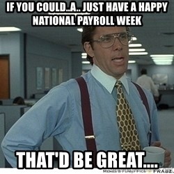 Yeah If You Could Just - If you could..a.. just have a happy National Payroll Week That'd be great....