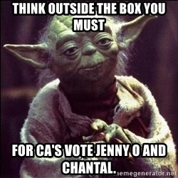 Advice Yoda - Think outside the box you must For ca's vote jenny o and chantal.