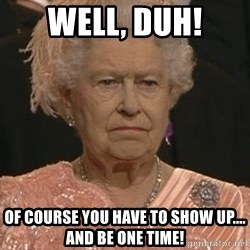 Queen Elizabeth Meme - Well, duh! of course you have to show up.... And be one time!