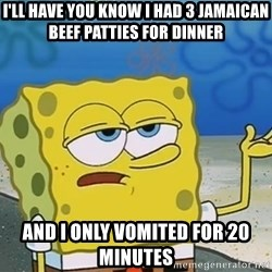 I'll have you know Spongebob - I'll have you know i had 3 jamaican beef patties for dinner and i only vomited for 20 minutes
