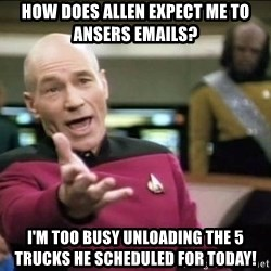 Why the fuck - How does allen expect me to ansers emails? i'm too busy unloading the 5 trucks he scheduled for today!