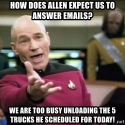 Why the fuck - How does allen expect us to answer emails? we are too busy unloading the 5 trucks he scheduled for today!