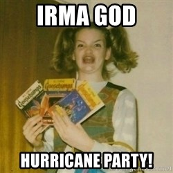oh mer gerd - IRma god Hurricane party!