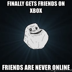 Forever Alone - Finally Gets Friends On Xbox FRIENDS ARE NEVER ONLINE