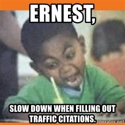 I FUCKING LOVE  - ernest, slow down when filling out traffic citations.