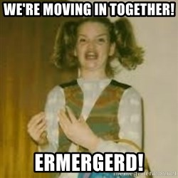ermergerd girl  - we're moving in together! ermergerd!