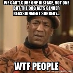 Confused Bill Cosby  - we can't cure ONe disease, not ONE but the dog gets gender reassignment surgery... wtf people