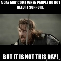 But it is not this Day ARAGORN - A day may come when people do not need IT support. BUT it is not this day!