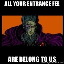 All your base are belong to us - All your entrance fee are belong to us