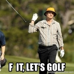 Fuck It Bill Murray - f  it, let's golf