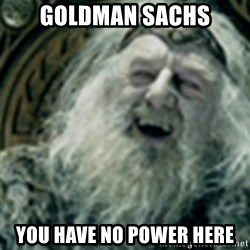 you have no power here - Goldman sachs you have no power here