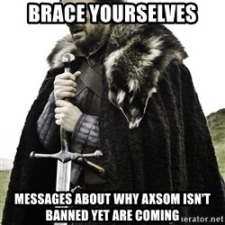 Ned Stark - brace yourselves messages about why axsom isn't banned yet are coming