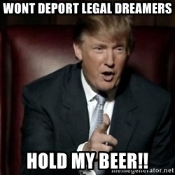 Donald Trump - Wont deport leGal dreamers Hold my beer!!