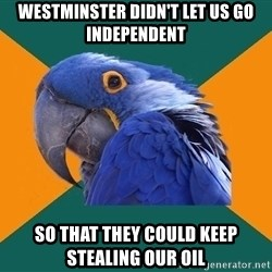 Paranoid Parrot - westminster didn't let us go independent so that they could keep stealing our oil