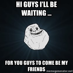 Forever Alone - HI GUYS I'LL BE WAITING ... FOR YOU GUYS TO COME BE MY FRIENDS