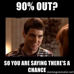 Lloyd-So you're saying there's a chance! - 90% OUT? So you are saying there's a chance
