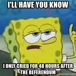 Tough Spongebob - i'll have you know i only cried for 48 hours after the referendum