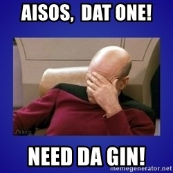 Picard facepalm  - Aisos,  dat one!  Need da gin!