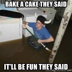 it'll be fun they say - Bake a cake tHey said It'll be Fun they said