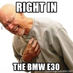 Old Man Heart Attack - Right in The BMW E30