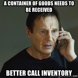 taken meme - a container of goods needs to be received Better call inventory