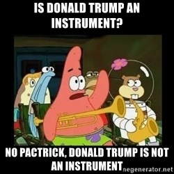Patrick Star Instrument - Is donald trump an instrument? no pactrick, donald trump is not an instrument
