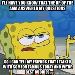 I'll have you know Spongebob - i'll have you know that The OP of the ama answered my questions so i can tell my friends that i talked with someon famous today and we're best buddies