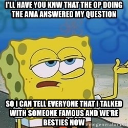 I'll have you know Spongebob - i'll have you knw that the op doing the ama answered my question so i can tell everyone that i talked with someone famous and we're besties now