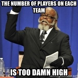 Rent Is Too Damn High - the number of players on each team is too damn high