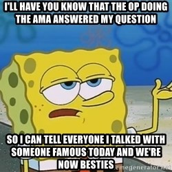 I'll have you know Spongebob - i'll have you know that the op doing the ama answered my question So I can tell everyone I talked with someone famous today and we're now besties