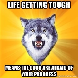 Courage Wolf - Life getting tough Means the gods are afraid of your progress