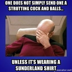 Picard facepalm  - ONE DOES NOT SIMPLY SEND ONE A STRUTTING COCK AND BALLS... UNLESS IT'S WEARING A SUNDERLAND SHIRT