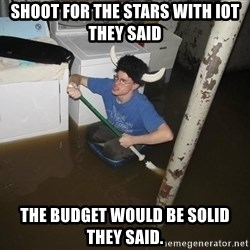 X they said,X they said - Shoot for the stars with iot they said the budget would be solid they said.