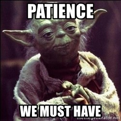Advice Yoda - patience we must have