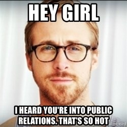 Ryan Gosling Hey Girl 3 - Hey GIrl I heard you're into public relations. That's so hot