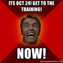 Angry Arnold - its oct 24! get to the training! NOW!