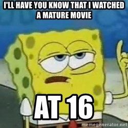 Tough Spongebob - i'll have you know that i watched a mature movie at 16
