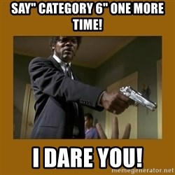 """say what one more time - Say"""" Category 6"""" One more time! I dare you!"""